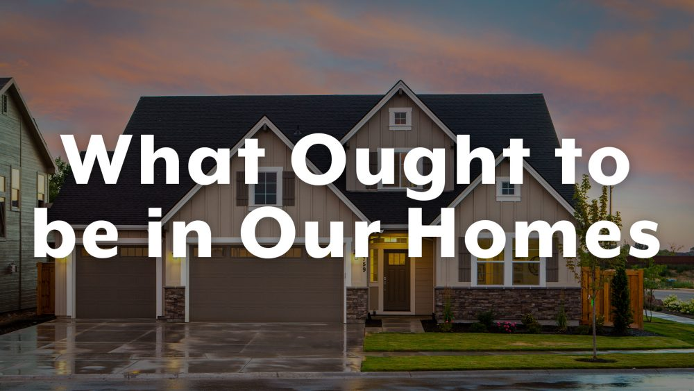 What Ought to Be in Our Homes
